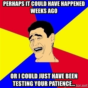 journalist - Perhaps it could have happened weeks ago Or I could just have been testing your patience...