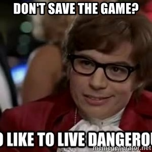 I too like to live dangerously - Don't save the game?