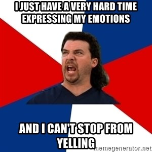 kenny powers - I just have a very hard time expressing my emotions And I can't stop from yelling