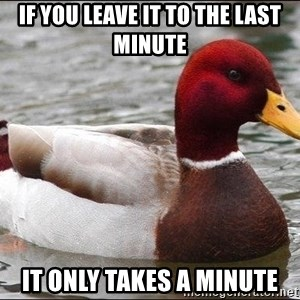 Malicious advice mallard - If you leave it to the last minute It only takes a minute