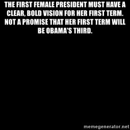 Blank Black - The first female president must have a clear, bold vision for her first term. Not a promise that her first term will be Obama's Third.