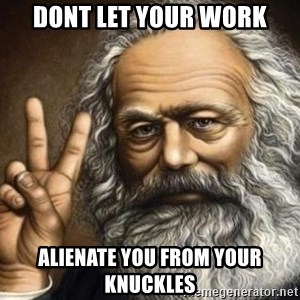 Marx - dont let your work alienate you from your knuckles