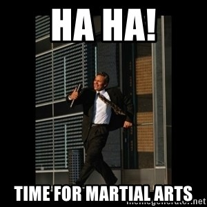 HaHa! Time for X ! - ha ha! Time for martial arts