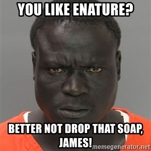 Misunderstood Prison Inmate - You like enature? Better not drop that soap, James!