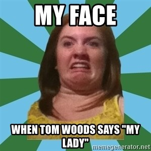 """Disgusted Ginger - My Face when tom woods says """"my lady"""""""