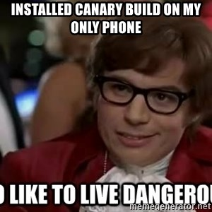I too like to live dangerously - installed canary build on my only phone