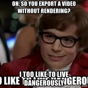I too like to live dangerously - Oh, so you export a video without rendering? I too like to live dangerously