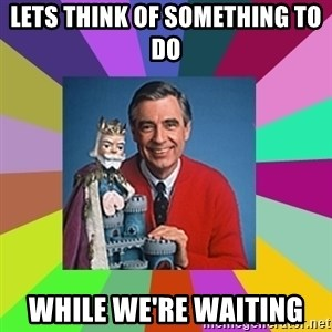 mr rogers  - Lets think of something to do while we're waiting
