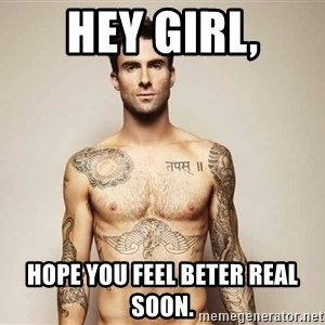 Adam Levine - Hey Girl, Hope you feel beter real soon.