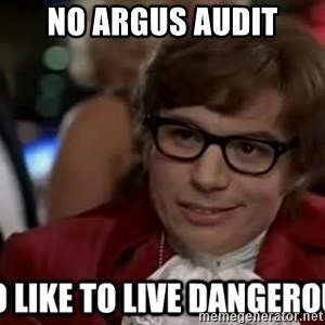 I too like to live dangerously - No argus audit