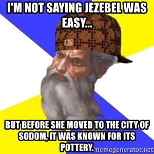 Scumbag God - I'm not saying jezebel was easy... but before she moved to the city of Sodom, it was known for its pottery.