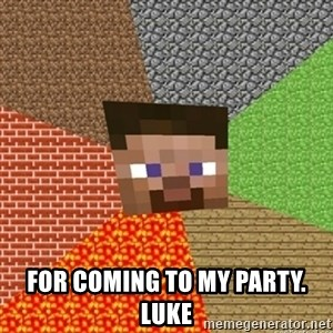 Minecraft Steve -  for coming to my party.  Luke