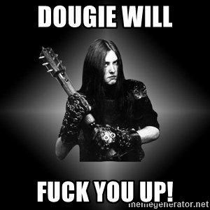 Black Metal - Dougie Will Fuck You Up!