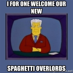 Kent_brockman - i for one welcome our new  spaghetti overlords