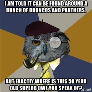 Art Professor Owl - i am told it can be found around a bunch of broncos and panthers. but exactly where is this 50 year old superb owl you speak of?