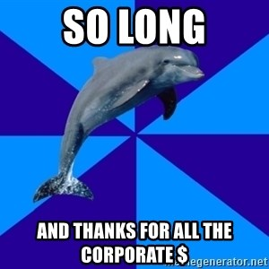 Drama Dolphin - so long and thanks for all the corporate $