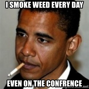 No Bullshit Obama - I SMOKE WEED EVERY DAY EVEN ON THE CONFRENCE