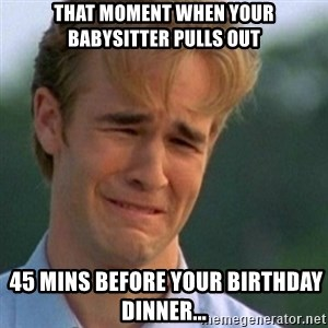 Crying Dawson - THAT MOMENT WHEN YOUR BABYSITTER PULLS OUT  45 MINS BEFORE YOUR BIRTHDAY DINNER...