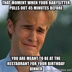 Crying Dawson - THAT MOMENT WHEN YOUR BABYSITTER PULLS OUT 45 MINUTES BEFORE YOU ARE MEANT TO BE AT THE RESTAURANT FOR YOUR BIRTHDAY DINNER
