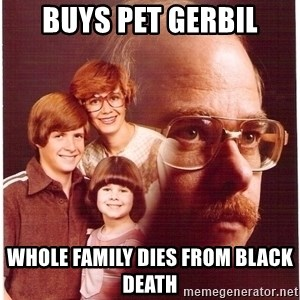 Family Man - Buys pet gerbil Whole family dies from Black Death