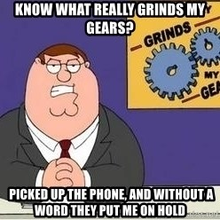 Grinds My Gears Peter Griffin - Know what really grinds my gears?  picked up the phone, and without a word they put me on hold