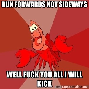 Crab - Run forwards not sideways  Well fuck you all I will kick