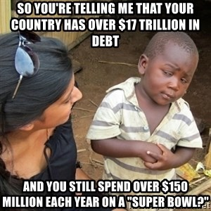 "Skeptical 3rd World Kid - So you're telling me that your country has over $17 TRILLION in debt And you still spend over $150 million each year on a ""Super Bowl?"""