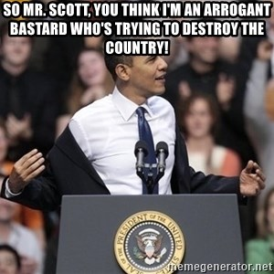 obama come at me bro - So Mr. Scott, you think I'm an arrogant bastard who's trying to destroy the country!