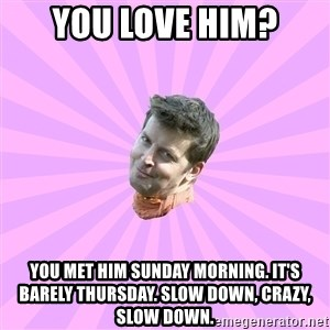Sassy Gay Friend - You love him? You met him sunday morning. It's barely Thursday. Slow down, Crazy, slow down.