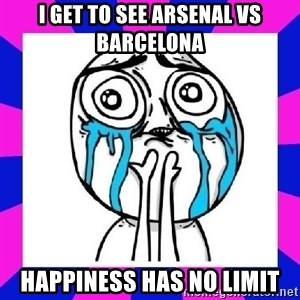 tears of joy dude - I GET TO SEE ARSENAL VS BARCELONA HAPPINESS HAS NO LIMIT