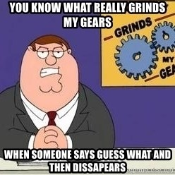 Grinds My Gears Peter Griffin - you know what really grinds my gears when someone says guess what and then dissapears