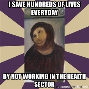 Retouched Ecce Homo - I save hundreds of lives everyday by not working in the health sector