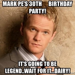 BARNEYxSTINSON - Mark Pe's 30th      Birthday Party! It's going to be         Legend..wait for it...Dairy!