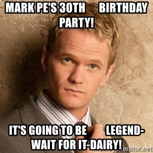 BARNEYxSTINSON - Mark Pe's 30th      Birthday Party! It's going to be         Legend-wait for it-Dairy!
