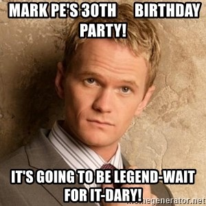 BARNEYxSTINSON -  Mark Pe's 30th      Birthday Party! It's going to be Legend-wait for it-Dary!