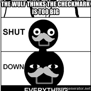 Shut Down Everything - THE WULF THINKS THE CHECKMARK IS TOO BIG