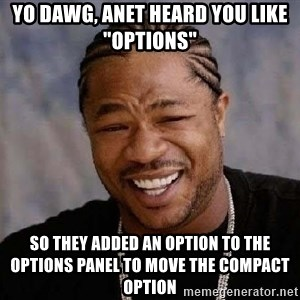 "XZIBITHI - Yo Dawg, Anet heard you like ""Options"" So they added an option to the Options panel to move the Compact option"