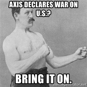 Overly Manly Man, man - Axis declares war on u.s.? Bring it on.