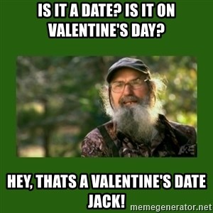 Si Robertson - Is It a date? Is it on Valentine's Day? Hey, thats a valentine's date jack!