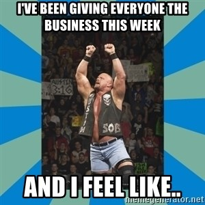 stone cold steve austin - I've been giving everyone the business this week And I feel like..