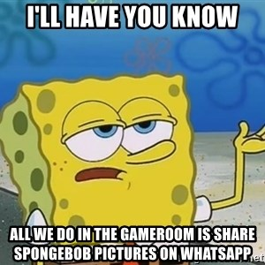 I'll have you know Spongebob - I'll have you know All we do in the Gameroom is share Spongebob pictures on Whatsapp