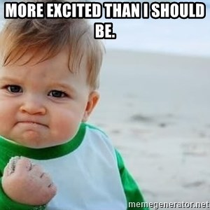 fist pump baby - More Excited than I should be.