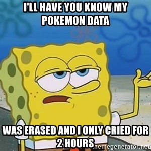 I'll have you know Spongebob - I'll have you know my pokemon data was erased and i only Cried for 2 hours