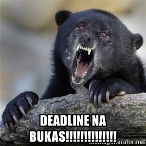 Insane Confession Bear -  Deadline na bukas!!!!!!!!!!!!!!