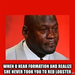 crying michael jordan -  When u hear formation and realize she never took you to red lobster
