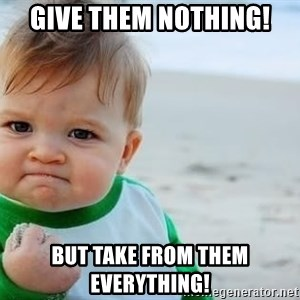 fist pump baby - Give them NOTHING!  But take from them EVERYTHING!