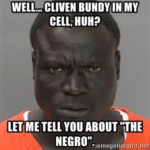 """Misunderstood Prison Inmate - Well... Cliven Bundy in MY cell, huh? Let me tell YOU about """"the negro""""."""