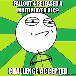 Challenge Accepted 2 - Fallout 4 Released A Multiplayer DLC? CHALLENGE ACCEPTED