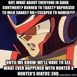 Wise Cracking Zero - But, what about everyone in dark continent? Burned to toast? Vaporized to milk shake? Or... escaped to Namek?!? Until we know, we'll have to see what ever happened with Hunter x Hunter's hiatus' end.