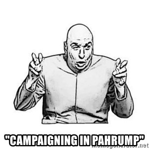 """Sceptical Dr. Evil -  """"CAMPAIGNING IN PAHRUMP"""""""